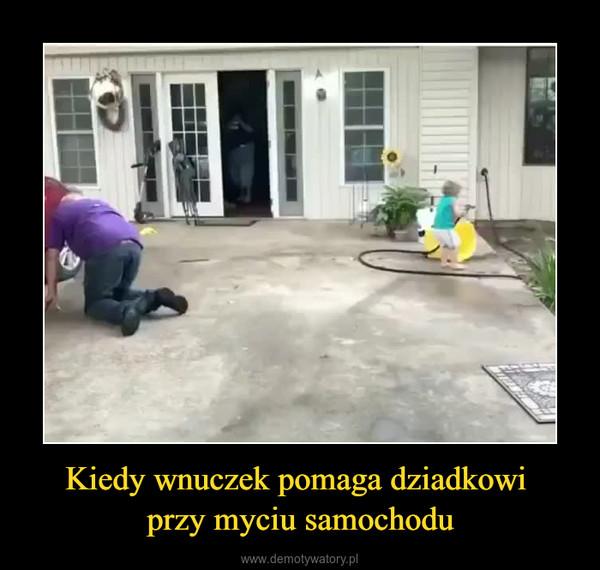 Kiedy wnuczek pomaga dziadkowi przy myciu samochodu –