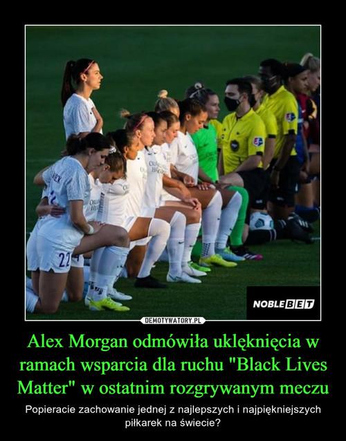 """Alex Morgan odmówiła uklęknięcia w ramach wsparcia dla ruchu """"Black Lives Matter"""" w ostatnim rozgrywanym meczu"""
