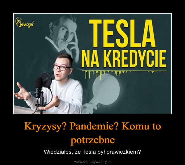 Kryzysy? Pandemie? Komu to potrzebne – Wiedziałeś, że Tesla był prawiczkiem?