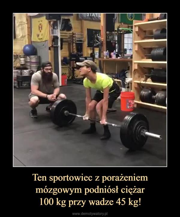Ten sportowiec z porażeniemmózgowym podniósł ciężar100 kg przy wadze 45 kg! –