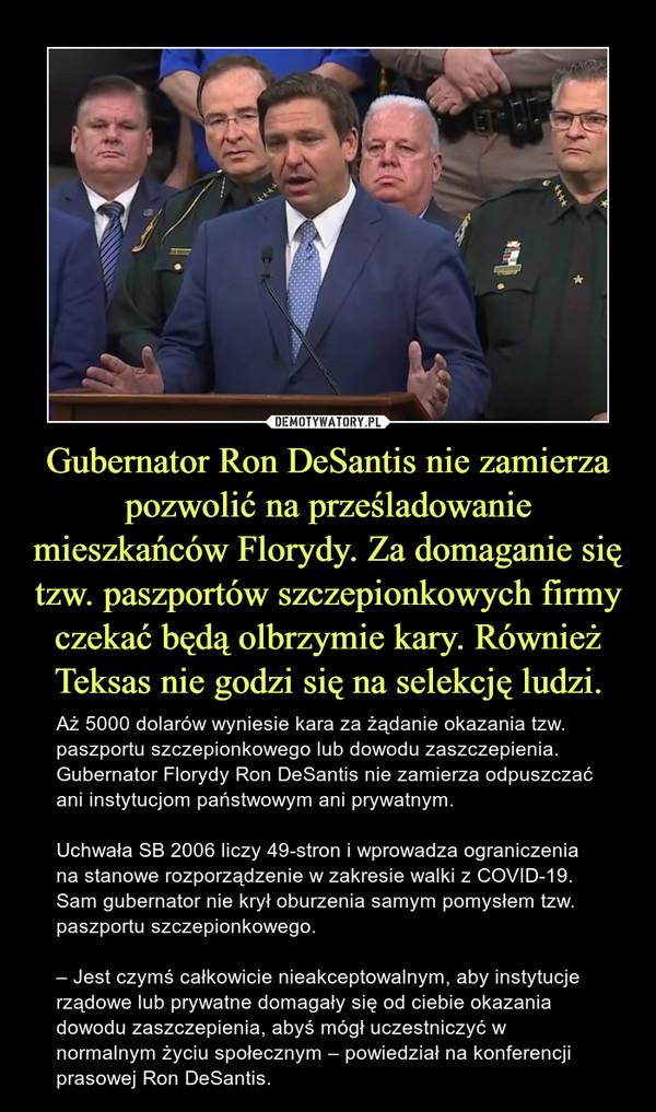 Gubernator Ron DeSantis nie zamierza pozwolić na prześladowanie mieszkańców Florydy. Za domaganie się tzw. paszportów szczepionkowych firmy czekać będą olbrzymie kary. Również Teksas nie godzi się na selekcję ludzi. – Aż 5000 dolarów wyniesie kara za żądanie okazania tzw. paszportu szczepionkowego lub dowodu zaszczepienia. Gubernator Florydy Ron DeSantis nie zamierza odpuszczać ani instytucjom państwowym ani prywatnym.Uchwała SB 2006 liczy 49-stron i wprowadza ograniczenia na stanowe rozporządzenie w zakresie walki z COVID-19. Sam gubernator nie krył oburzenia samym pomysłem tzw. paszportu szczepionkowego.– Jest czymś całkowicie nieakceptowalnym, aby instytucje rządowe lub prywatne domagały się od ciebie okazania dowodu zaszczepienia, abyś mógł uczestniczyć w normalnym życiu społecznym – powiedział na konferencji prasowej Ron DeSantis.
