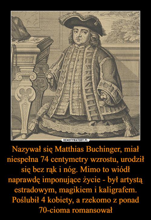 Nazywał się Matthias Buchinger, miał niespełna 74 centymetry wzrostu, urodził się bez rąk i nóg. Mimo to wiódł naprawdę imponujące życie - był artystą estradowym, magikiem i kaligrafem. Poślubił 4 kobiety, a rzekomo z ponad 70-cioma romansował