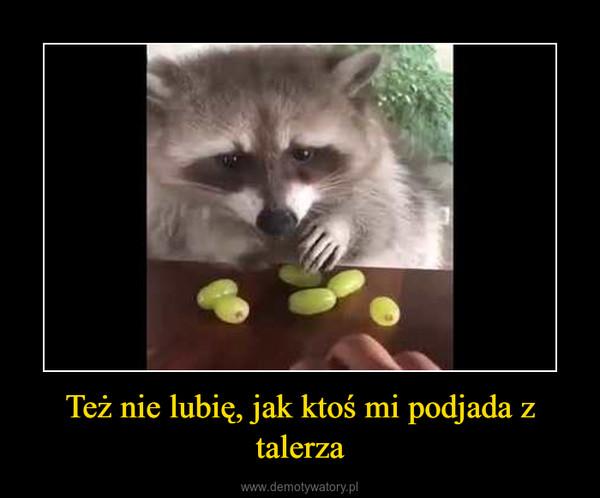 Też nie lubię, jak ktoś mi podjada z talerza –