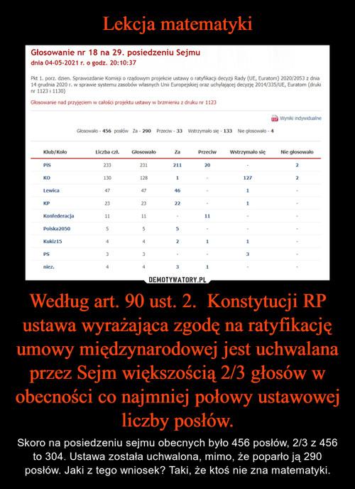 Lekcja matematyki Według art. 90 ust. 2.  Konstytucji RP ustawa wyrażająca zgodę na ratyfikację umowy międzynarodowej jest uchwalana przez Sejm większością 2/3 głosów w obecności co najmniej połowy ustawowej liczby posłów.