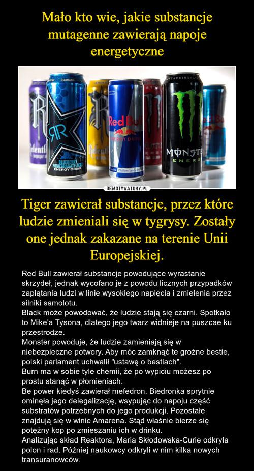 Mało kto wie, jakie substancje mutagenne zawierają napoje energetyczne Tiger zawierał substancje, przez które ludzie zmieniali się w tygrysy. Zostały one jednak zakazane na terenie Unii Europejskiej.