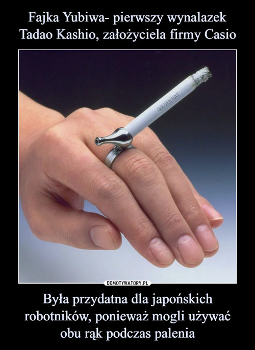 Fajka Yubiwa- pierwszy wynalazek Tadao Kashio, założyciela firmy Casio Była przydatna dla japońskich robotników, ponieważ mogli używać obu rąk podczas palenia