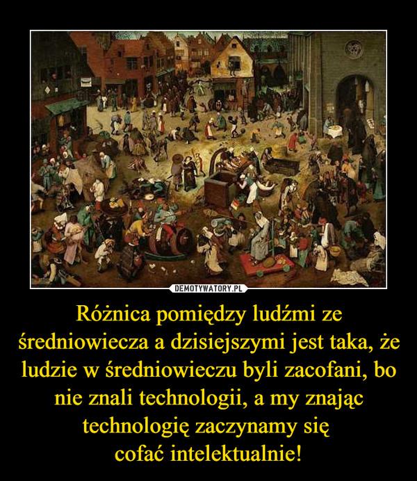 Różnica pomiędzy ludźmi ze średniowiecza a dzisiejszymi jest taka, że ludzie w średniowieczu byli zacofani, bo nie znali technologii, a my znając technologię zaczynamy się cofać intelektualnie! –