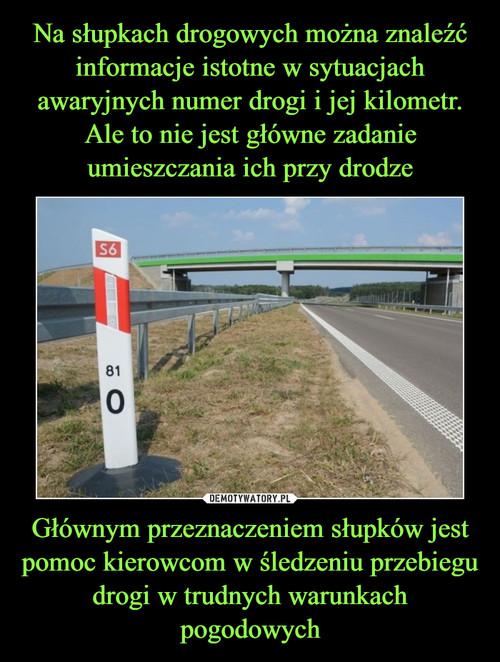 Na słupkach drogowych można znaleźć informacje istotne w sytuacjach awaryjnych numer drogi i jej kilometr. Ale to nie jest główne zadanie umieszczania ich przy drodze Głównym przeznaczeniem słupków jest pomoc kierowcom w śledzeniu przebiegu drogi w trudnych warunkach pogodowych