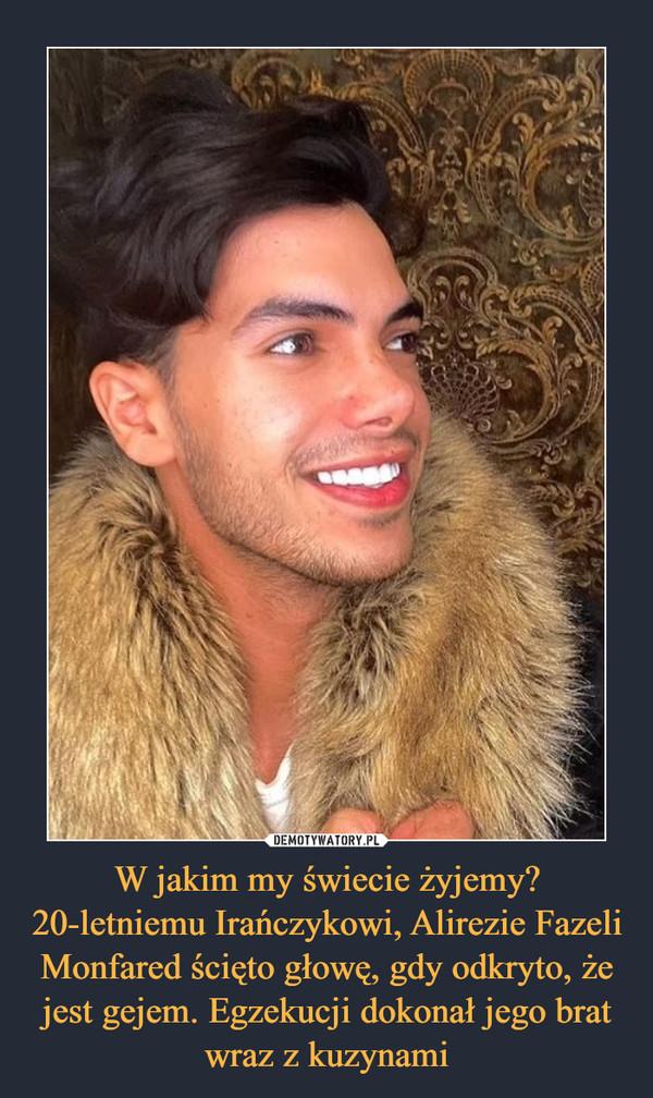W jakim my świecie żyjemy? 20-letniemu Irańczykowi, Alirezie Fazeli Monfared ścięto głowę, gdy odkryto, że jest gejem. Egzekucji dokonał jego brat wraz z kuzynami –