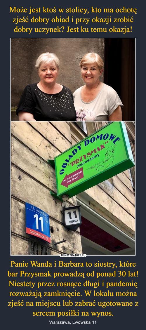 Może jest ktoś w stolicy, kto ma ochotę zjeść dobry obiad i przy okazji zrobić dobry uczynek? Jest ku temu okazja! Panie Wanda i Barbara to siostry, które bar Przysmak prowadzą od ponad 30 lat! Niestety przez rosnące długi i pandemię rozważają zamknięcie. W lokalu można zjeść na miejscu lub zabrać ugotowane z sercem posiłki na wynos.