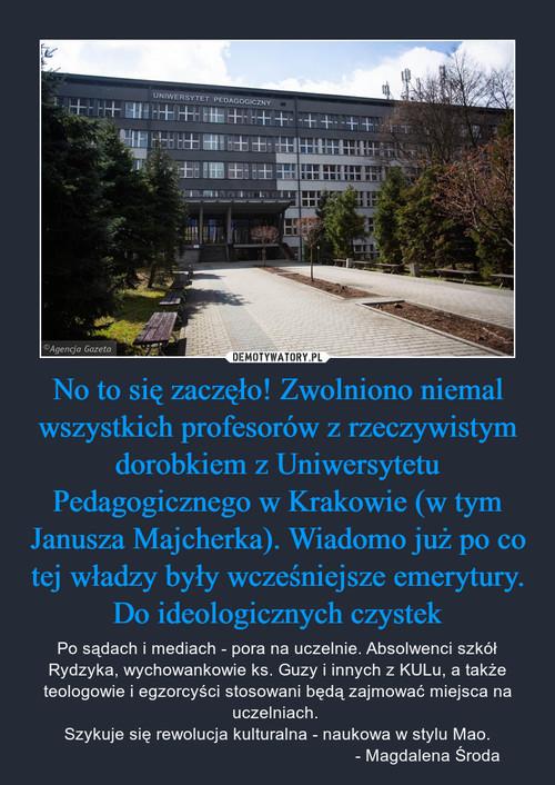 No to się zaczęło! Zwolniono niemal wszystkich profesorów z rzeczywistym dorobkiem z Uniwersytetu Pedagogicznego w Krakowie (w tym Janusza Majcherka). Wiadomo już po co tej władzy były wcześniejsze emerytury. Do ideologicznych czystek