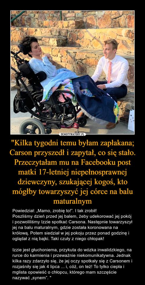 """""""Kilka tygodni temu byłam zapłakana; Carson przyszedł i zapytał, co się stało. Przeczytałam mu na Facebooku post matki 17-letniej niepełnosprawnej dziewczyny, szukającej kogoś, kto mógłby towarzyszyć jej córce na balu maturalnym"""