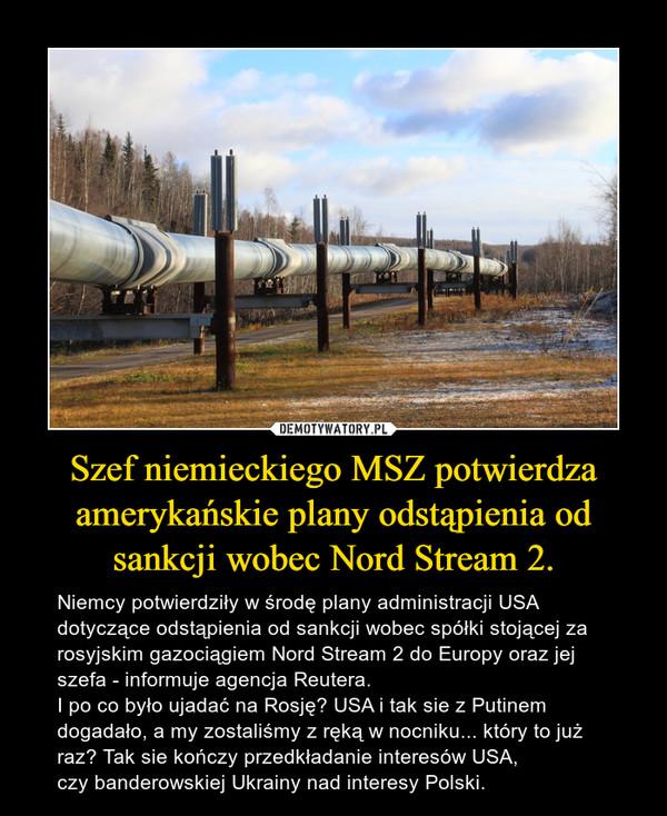 Szef niemieckiego MSZ potwierdza amerykańskie plany odstąpienia od sankcji wobec Nord Stream 2. – Niemcy potwierdziły w środę plany administracji USA dotyczące odstąpienia od sankcji wobec spółki stojącej za rosyjskim gazociągiem Nord Stream 2 do Europy oraz jej szefa - informuje agencja Reutera.I po co było ujadać na Rosję? USA i tak sie z Putinem dogadało, a my zostaliśmy z ręką w nocniku... który to już raz? Tak sie kończy przedkładanie interesów USA, czy banderowskiej Ukrainy nad interesy Polski.