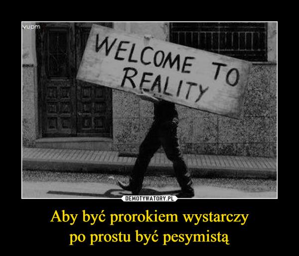 Aby być prorokiem wystarczypo prostu być pesymistą –