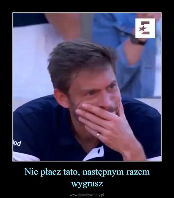Nie płacz tato, następnym razem wygrasz –