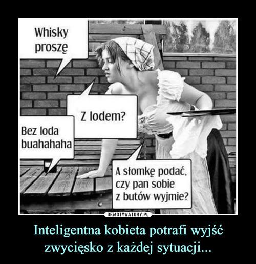 Inteligentna kobieta potrafi wyjść zwycięsko z każdej sytuacji...