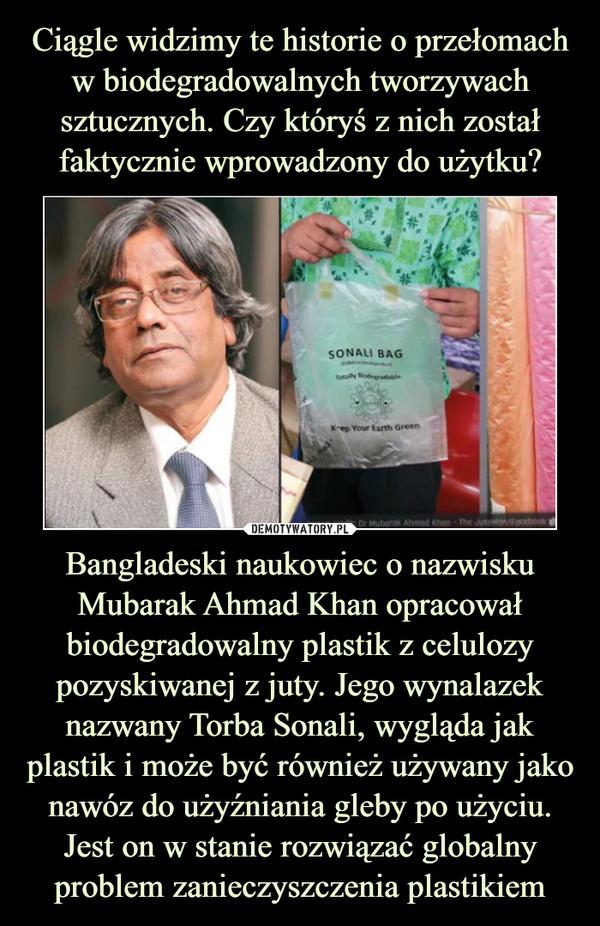 Bangladeski naukowiec o nazwisku Mubarak Ahmad Khan opracował biodegradowalny plastik z celulozy pozyskiwanej z juty. Jego wynalazek nazwany Torba Sonali, wygląda jak plastik i może być również używany jako nawóz do użyźniania gleby po użyciu. Jest on w stanie rozwiązać globalny problem zanieczyszczenia plastikiem –