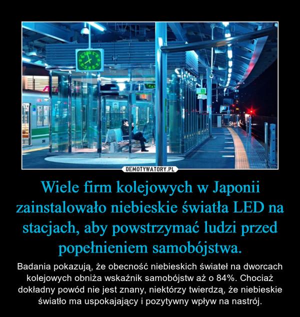 Wiele firm kolejowych w Japonii zainstalowało niebieskie światła LED na stacjach, aby powstrzymać ludzi przed popełnieniem samobójstwa. – Badania pokazują, że obecność niebieskich świateł na dworcach kolejowych obniża wskaźnik samobójstw aż o 84%. Chociaż dokładny powód nie jest znany, niektórzy twierdzą, że niebieskie światło ma uspokajający i pozytywny wpływ na nastrój.