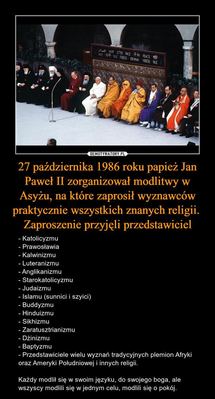 27 października 1986 roku papież Jan Paweł II zorganizował modlitwy w Asyżu, na które zaprosił wyznawców praktycznie wszystkich znanych religii. Zaproszenie przyjęli przedstawiciel – - Katolicyzmu- Prawosławia- Kalwinizmu- Luteranizmu- Anglikanizmu- Starokatolicyzmu- Judaizmu- Islamu (sunnici i szyici)- Buddyzmu- Hinduizmu- Sikhizmu- Zaratusztrianizmu- Dżinizmu- Baptyzmu- Przedstawiciele wielu wyznań tradycyjnych plemion Afryki oraz Ameryki Południowej i innych religii.Każdy modlił się w swoim języku, do swojego boga, ale wszyscy modlili się w jednym celu, modlili się o pokój.