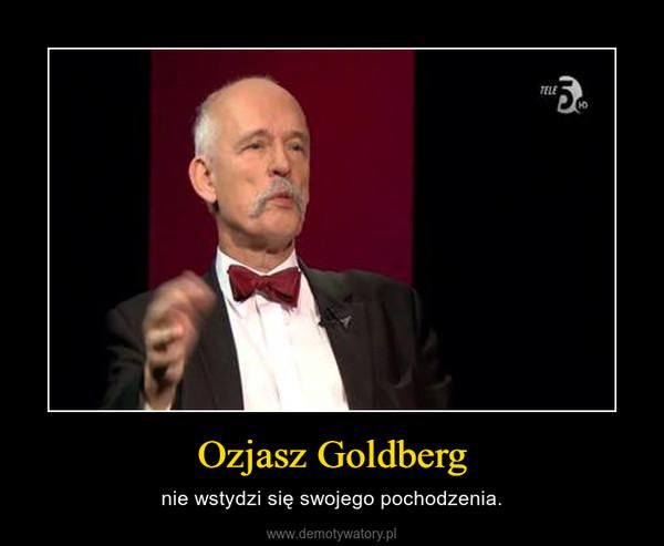 Ozjasz Goldberg – nie wstydzi się swojego pochodzenia.