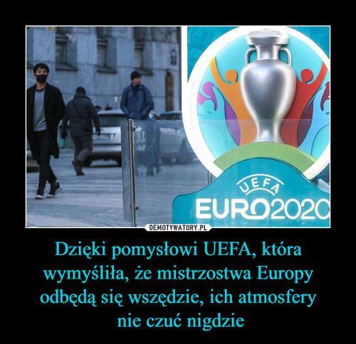 Dzięki pomysłowi UEFA, która wymyśliła, że mistrzostwa Europy odbędą się wszędzie, ich atmosfery  nie czuć nigdzie