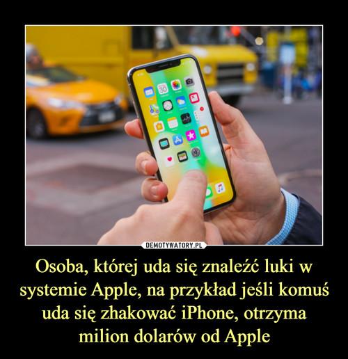 Osoba, której uda się znaleźć luki w systemie Apple, na przykład jeśli komuś uda się zhakować iPhone, otrzyma milion dolarów od Apple