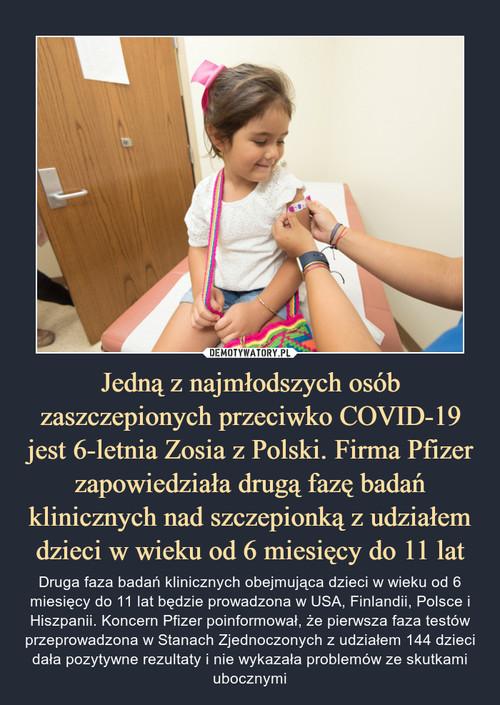 Jedną z najmłodszych osób zaszczepionych przeciwko COVID-19 jest 6-letnia Zosia z Polski. Firma Pfizer zapowiedziała drugą fazę badań klinicznych nad szczepionką z udziałem dzieci w wieku od 6 miesięcy do 11 lat