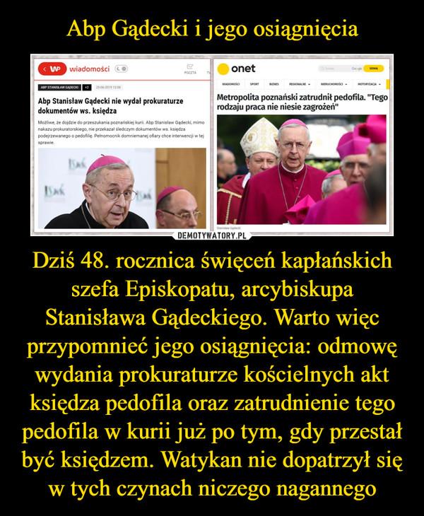 Dziś 48. rocznica święceń kapłańskich szefa Episkopatu, arcybiskupa Stanisława Gądeckiego. Warto więc przypomnieć jego osiągnięcia: odmowę wydania prokuraturze kościelnych akt księdza pedofila oraz zatrudnienie tego pedofila w kurii już po tym, gdy przestał być księdzem. Watykan nie dopatrzył się w tych czynach niczego nagannego –