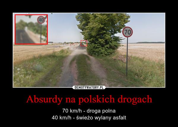 Absurdy na polskich drogach – 70 km/h - droga polna40 km/h - świeżo wylany asfalt