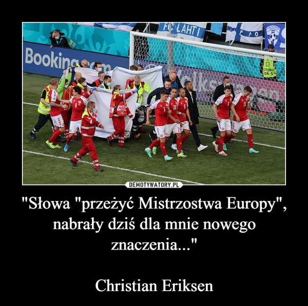 """""""Słowa """"przeżyć Mistrzostwa Europy"""", nabrały dziś dla mnie nowego znaczenia...""""Christian Eriksen –"""