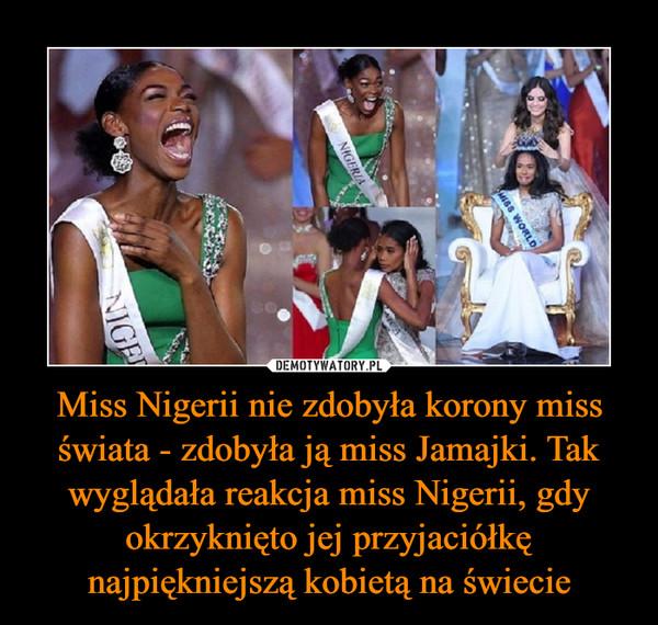 Miss Nigerii nie zdobyła korony miss świata - zdobyła ją miss Jamajki. Tak wyglądała reakcja miss Nigerii, gdy okrzyknięto jej przyjaciółkę najpiękniejszą kobietą na świecie –