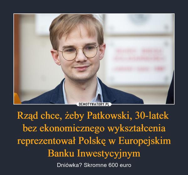 Rząd chce, żeby Patkowski, 30-latek bez ekonomicznego wykształcenia reprezentował Polskę w Europejskim Banku Inwestycyjnym – Dniówka? Skromne 600 euro