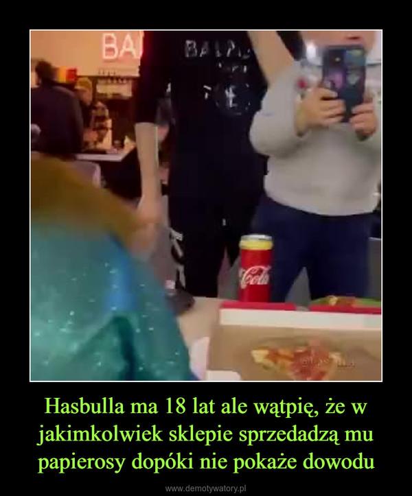 Hasbulla ma 18 lat ale wątpię, że w jakimkolwiek sklepie sprzedadzą mu papierosy dopóki nie pokaże dowodu –