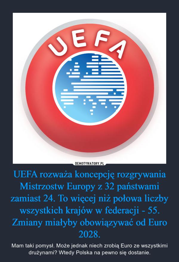 UEFA rozważa koncepcję rozgrywania Mistrzostw Europy z 32 państwami zamiast 24. To więcej niż połowa liczby wszystkich krajów w federacji - 55. Zmiany miałyby obowiązywać od Euro 2028. – Mam taki pomysł. Może jednak niech zrobią Euro ze wszystkimi drużynami? Wtedy Polska na pewno się dostanie.