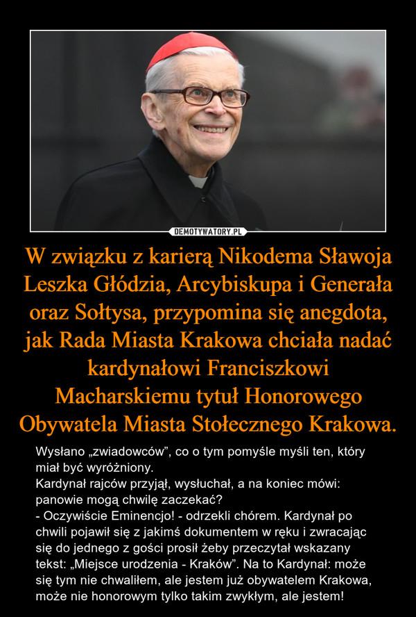 """W związku z karierą Nikodema Sławoja Leszka Głódzia, Arcybiskupa i Generała oraz Sołtysa, przypomina się anegdota, jak Rada Miasta Krakowa chciała nadać kardynałowi Franciszkowi Macharskiemu tytuł Honorowego Obywatela Miasta Stołecznego Krakowa. – Wysłano """"zwiadowców"""", co o tym pomyśle myśli ten, który miał być wyróżniony. Kardynał rajców przyjął, wysłuchał, a na koniec mówi: panowie mogą chwilę zaczekać? - Oczywiście Eminencjo! - odrzekli chórem. Kardynał po chwili pojawił się z jakimś dokumentem w ręku i zwracając się do jednego z gości prosił żeby przeczytał wskazany tekst: """"Miejsce urodzenia - Kraków"""". Na to Kardynał: może się tym nie chwaliłem, ale jestem już obywatelem Krakowa, może nie honorowym tylko takim zwykłym, ale jestem!"""