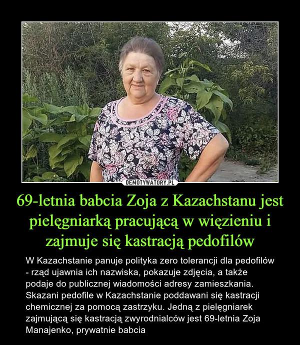69-letnia babcia Zoja z Kazachstanu jest pielęgniarką pracującą w więzieniu i zajmuje się kastracją pedofilów – W Kazachstanie panuje polityka zero tolerancji dla pedofilów - rząd ujawnia ich nazwiska, pokazuje zdjęcia, a także podaje do publicznej wiadomości adresy zamieszkania. Skazani pedofile w Kazachstanie poddawani się kastracji chemicznej za pomocą zastrzyku. Jedną z pielęgniarek zajmującą się kastracją zwyrodnialców jest 69-letnia Zoja Manajenko, prywatnie babcia