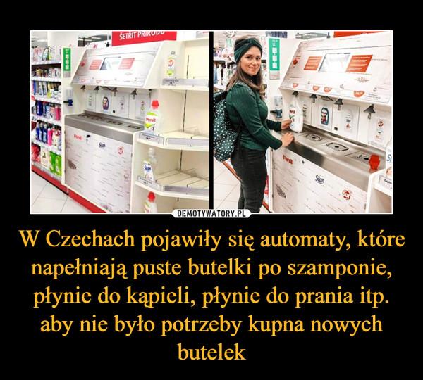 W Czechach pojawiły się automaty, które napełniają puste butelki po szamponie, płynie do kąpieli, płynie do prania itp. aby nie było potrzeby kupna nowych butelek –