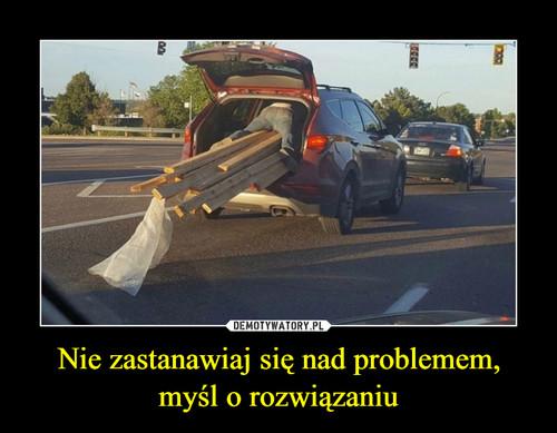 Nie zastanawiaj się nad problemem, myśl o rozwiązaniu