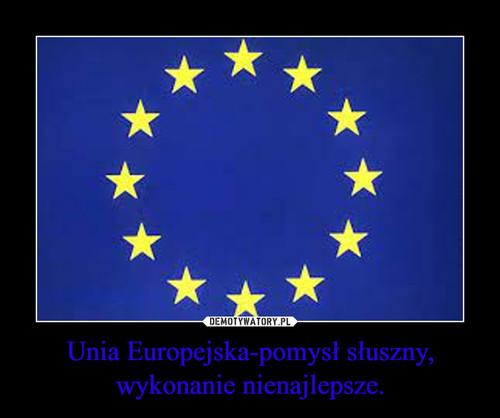 Unia Europejska-pomysł słuszny, wykonanie nienajlepsze.