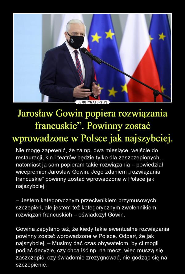 """Jarosław Gowin popiera rozwiązania francuskie"""". Powinny zostać wprowadzone w Polsce jak najszybciej. – Nie mogę zapewnić, że za np. dwa miesiące, wejście do restauracji, kin i teatrów będzie tylko dla zaszczepionych… natomiast ja sam popieram takie rozwiązania – powiedział wicepremier Jarosław Gowin. Jego zdaniem """"rozwiązania francuskie"""" powinny zostać wprowadzone w Polsce jak najszybciej.– Jestem kategorycznym przeciwnikiem przymusowych szczepień, ale jestem też kategorycznym zwolennikiem rozwiązań francuskich – oświadczył Gowin.Gowina zapytano też, że kiedy takie ewentualne rozwiązania powinny zostać wprowadzone w Polsce. Odparł, że jak najszybciej. – Musimy dać czas obywatelom, by ci mogli podjąć decyzje, czy chcą iść np. na mecz, więc muszą się zaszczepić, czy świadomie zrezygnować, nie godząc się na szczepienie."""