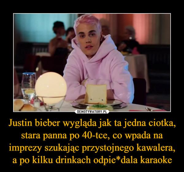 Justin bieber wygląda jak ta jedna ciotka, stara panna po 40-tce, co wpada na imprezy szukając przystojnego kawalera, a po kilku drinkach odpie*dala karaoke