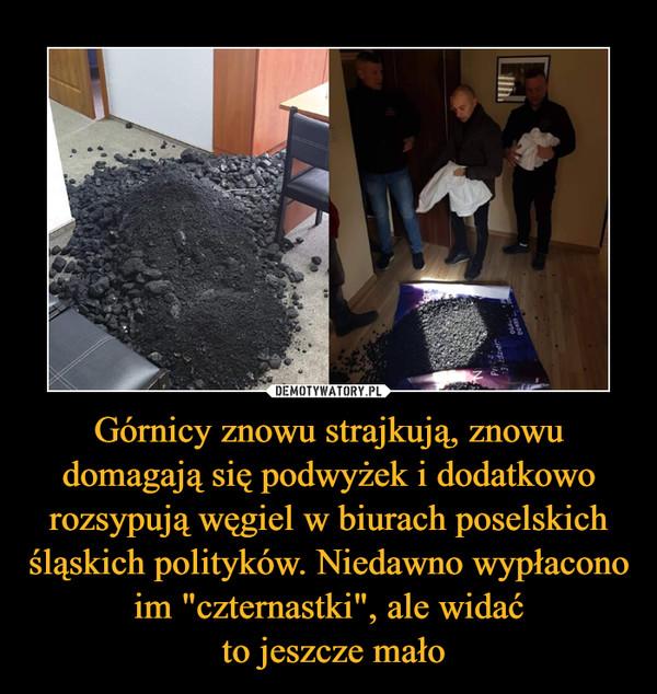 Górnicy znowu strajkują, znowu domagają się podwyżek i dodatkowo rozsypują węgiel w biurach poselskich śląskich polityków. Niedawno wypłacono im